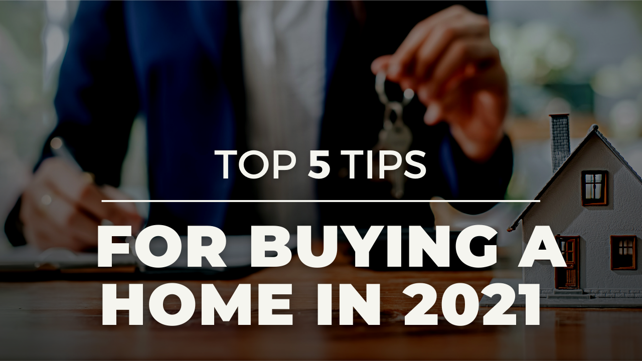 TOP 5 TIPS FOR BUYING A HOME IN 2021